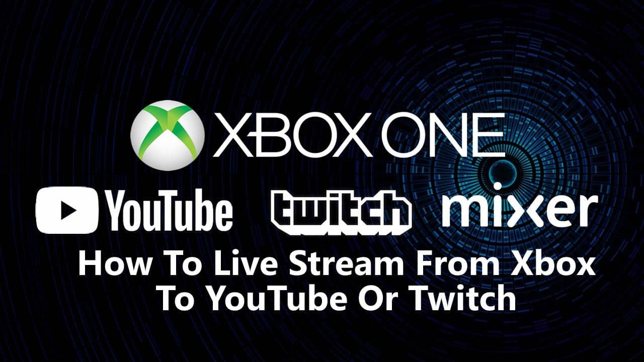 How To Live Stream From Xbox One To YouTube Or Twitch